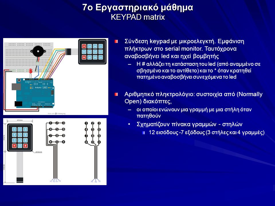 7o Εργαστηριακό μάθημα KEYPAD matrix Σύνδεση keypad με μικροελεγκτή. Εμφάνιση πλήκτρων στο serial monitor. Ταυτόχρονα αναβοσβήνει led και ηχεί βομβητή