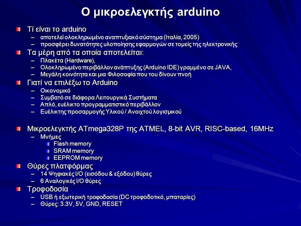 ΠΡΟΓΡΑΜΜΑΤΙΣΜΟΣ ΤΟΥ ΜΙΚΡΟΕΛΕΓΚΤΗ Arduino IDE (Ολοκληρωμένο Περιβάλλον Ανάπτυξης) –γραμμένο σε Java, βασίζεται στο περιβάλλον της processing Γλώσσα προγραμματισμού –Wiring με καταγωγή C/C++ –Compiler: AVR gcc –Βασική βιβλιοθήκη: AVR libc της C Βασική δομή, τιμές και συναρτήσεις της γλώσσας Wiring Ψηφιακές συναρτήσεις –pinMode() –digitalRead() –digitalWrite() Αναλογικές συναρτήσεις –analogRead() –analogWrite() –analogReference() –map() –constrain() Χρονικές –delay() –millis() Βιβλιοθήκες Arduino –Βασικές (Servo, LiquidCrystal, Ethernet, EEPROM, Stepper, Serial) –Τρόπος Εισαγωγής: #include –Τρόπος Εισαγωγής: #include