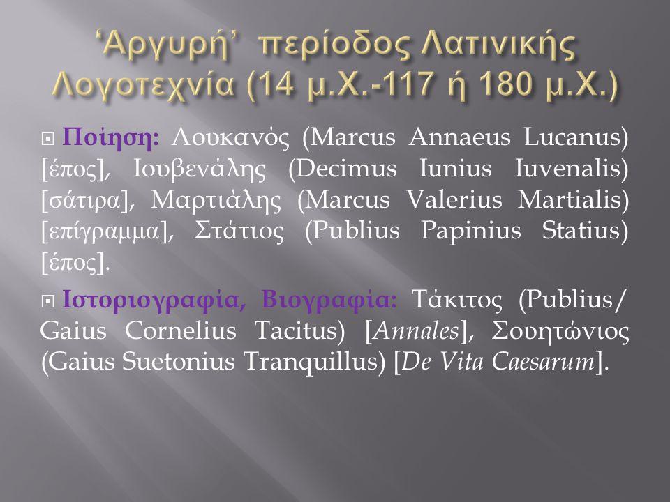  Ποίηση : Λουκανός (Marcus Annaeus Lucanus) [ έπος ], Io υβενάλης (Decimus Iunius Iuvenalis) [ σάτιρα ], Μαρτιάλης (Marcus Valerius Martialis) [ επίγραμμα ], Στάτιος (Publius Papinius Statius) [ έπος ].