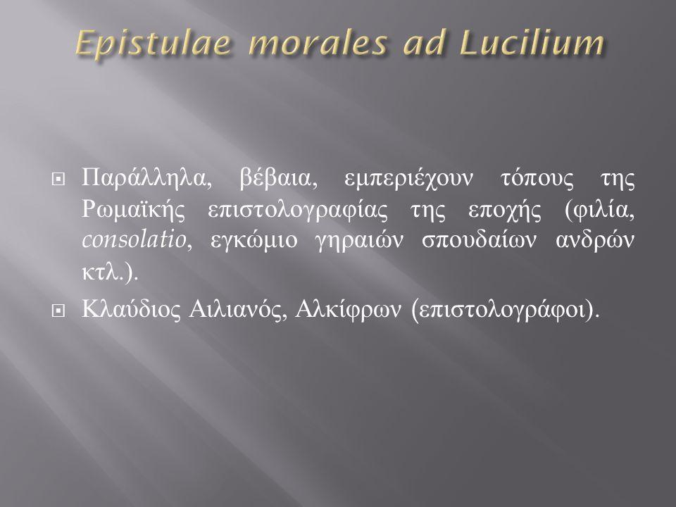  Παράλληλα, βέβαια, εμπεριέχουν τόπους της Ρωμαϊκής επιστολογραφίας της εποχής ( φιλία, consolatio, εγκώμιο γηραιών σπουδαίων ανδρών κτλ.).
