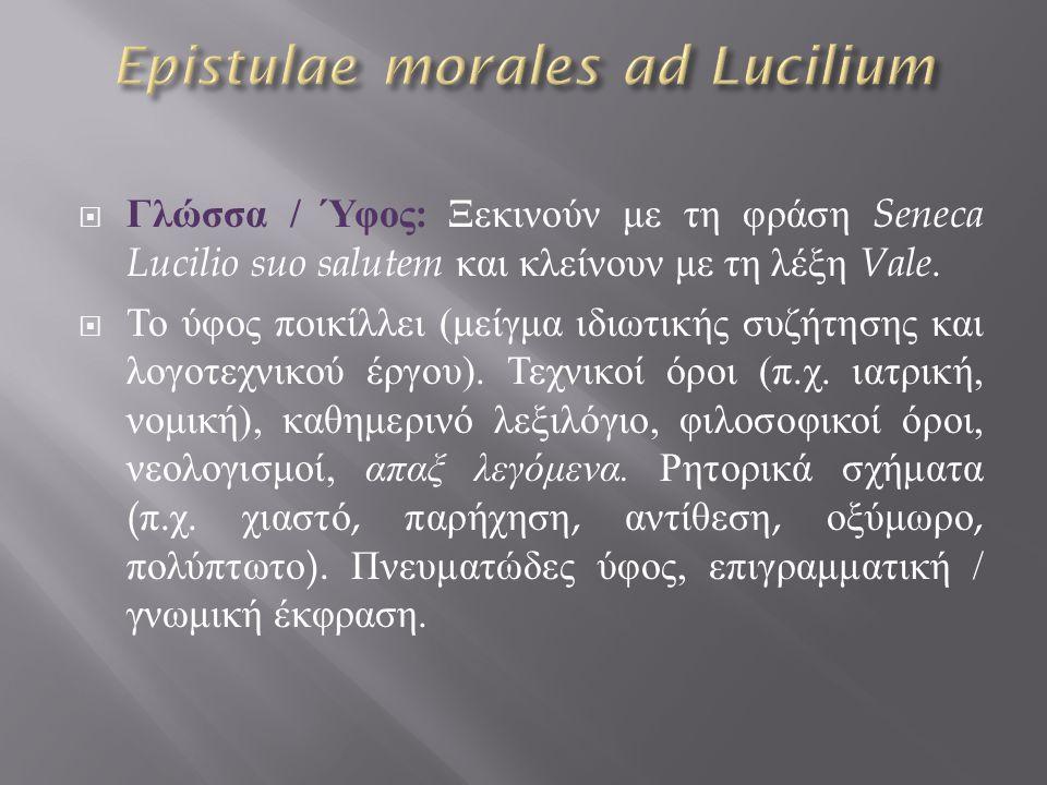  Γλώσσα / Ύφος : Ξεκινούν με τη φράση Seneca Lucilio suo salutem και κλείνουν με τη λέξη Vale.