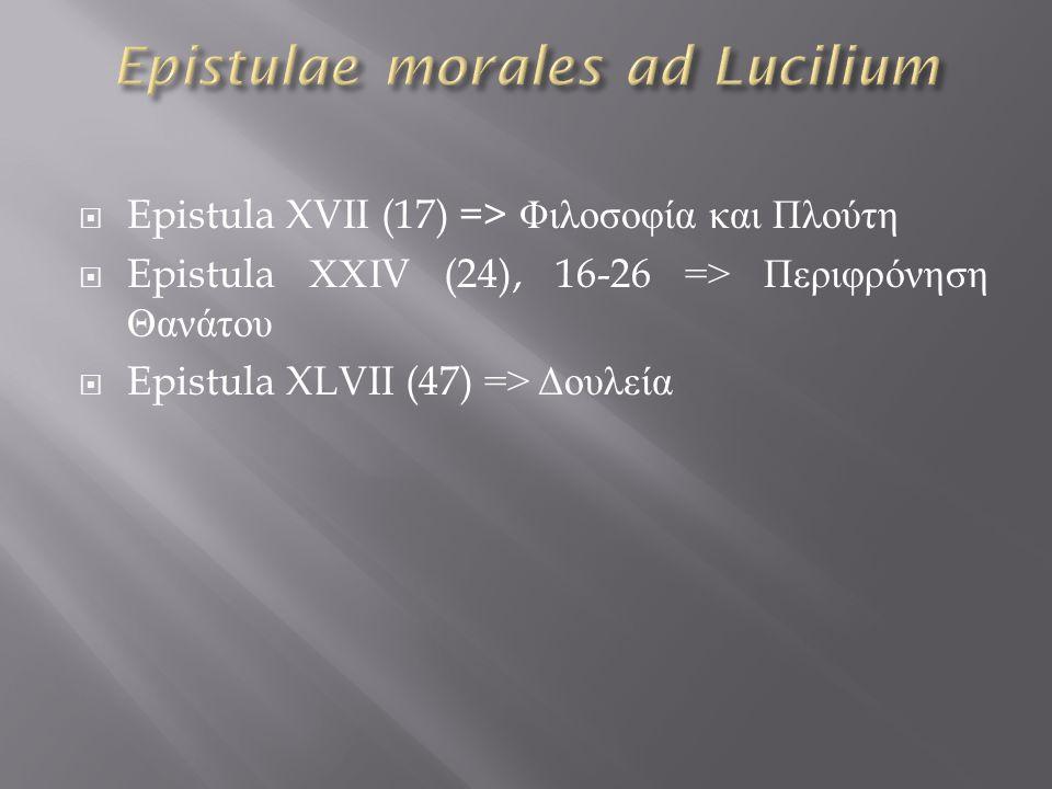  Epistula XVII (17) => Φιλοσοφία και Πλούτη  Epistula ΧΧΙ V (24), 16-26 => Περιφρόνηση Θανάτου  Epistula XLVII (47) => Δουλεία
