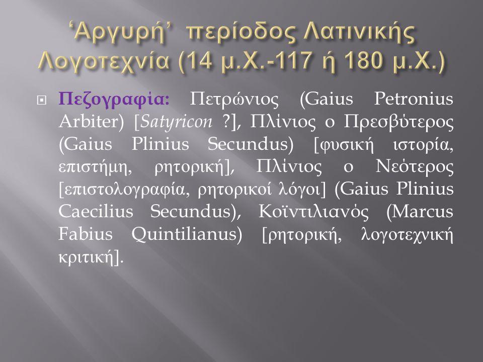  Πεζογραφία : Πετρώνιος (Gaius Petronius Arbiter) [ Satyricon ], Πλίνιος ο Πρεσβύτερος (Gaius Plinius Secundus) [ φυσική ιστορία, επιστήμη, ρητορική ], Πλίνιος ο Νεότερος [ επιστολογραφία, ρητορικοί λόγοι ] (Gaius Plinius Caecilius Secundus), Κοϊντιλιανός (Marcus Fabius Quintilianus) [ ρητορική, λογοτεχνική κριτική ].
