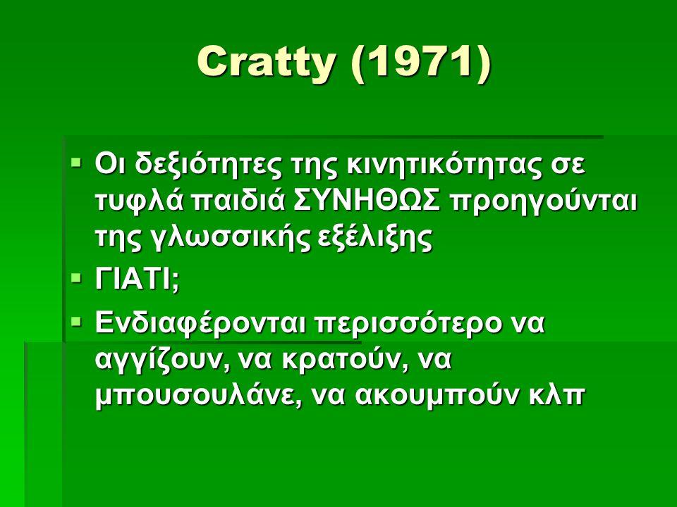 Cratty (1971)  Οι δεξιότητες της κινητικότητας σε τυφλά παιδιά ΣΥΝΗΘΩΣ προηγούνται της γλωσσικής εξέλιξης  ΓΙΑΤΙ;  Ενδιαφέρονται περισσότερο να αγγίζουν, να κρατούν, να μπουσουλάνε, να ακουμπούν κλπ