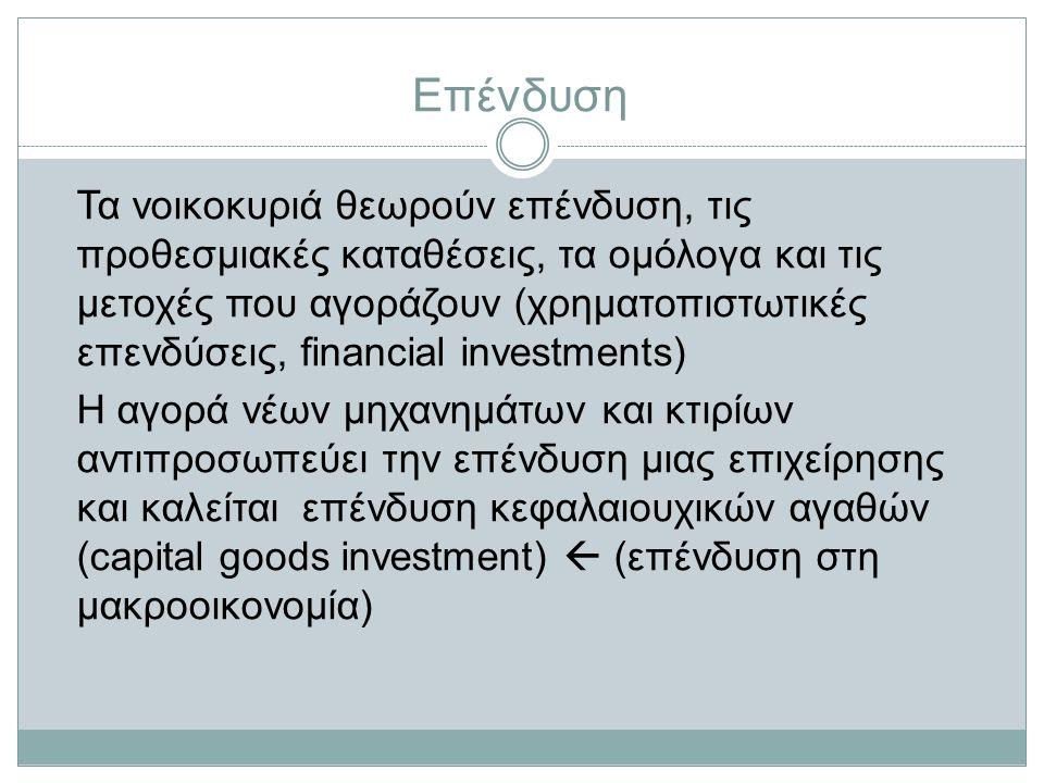 Επένδυση Τα νοικοκυριά θεωρούν επένδυση, τις προθεσμιακές καταθέσεις, τα ομόλογα και τις μετοχές που αγοράζουν (χρηματοπιστωτικές επενδύσεις, financial investments) Η αγορά νέων μηχανημάτων και κτιρίων αντιπροσωπεύει την επένδυση μιας επιχείρησης και καλείται επένδυση κεφαλαιουχικών αγαθών (capital goods investment)  (επένδυση στη μακροοικονομία)