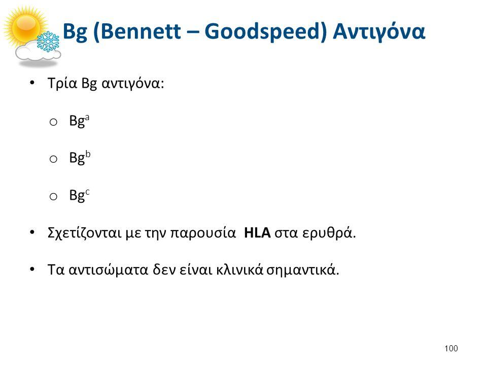Τρία Bg αντιγόνα: o Bg a o Bg b o Bg c Σχετίζονται με την παρουσία HLA στα ερυθρά. Τα αντισώματα δεν είναι κλινικά σημαντικά. 100 Bg (Bennett – Goodsp