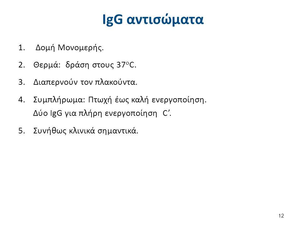 12 IgG αντισώματα 1. Δομή Μονομερής. 2.Θερμά: δράση στους 37 ο C. 3.Διαπερνούν τον πλακούντα. 4.Συμπλήρωμα: Πτωχή έως καλή ενεργοποίηση. Δύο IgG για π