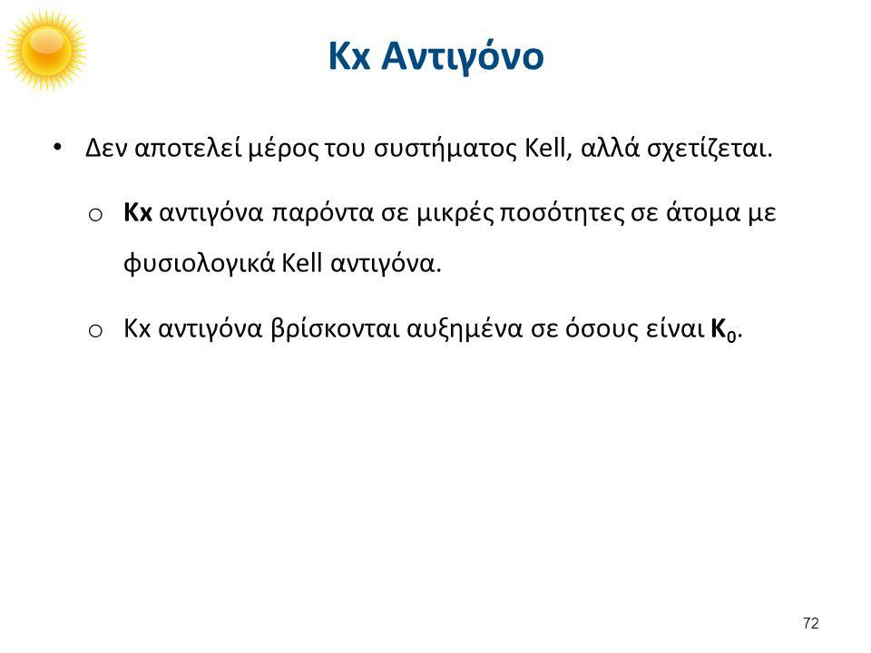 Δεν αποτελεί μέρος του συστήματος Kell, αλλά σχετίζεται. o Kx αντιγόνα παρόντα σε μικρές ποσότητες σε άτομα με φυσιολογικά Kell αντιγόνα. o Kx αντιγόν
