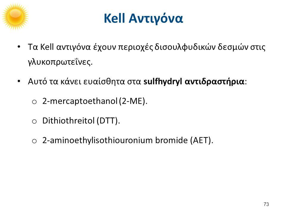 Kell Αντιγόνα Τα Kell αντιγόνα έχουν περιοχές δισουλφυδικών δεσμών στις γλυκοπρωτεΐνες. Αυτό τα κάνει ευαίσθητα στα sulfhydryl αντιδραστήρια: o 2-merc