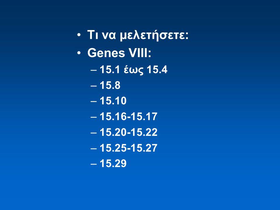 Τι να μελετήσετε: Genes VIII: –15.1 έως 15.4 –15.8 –15.10 –15.16-15.17 –15.20-15.22 –15.25-15.27 –15.29