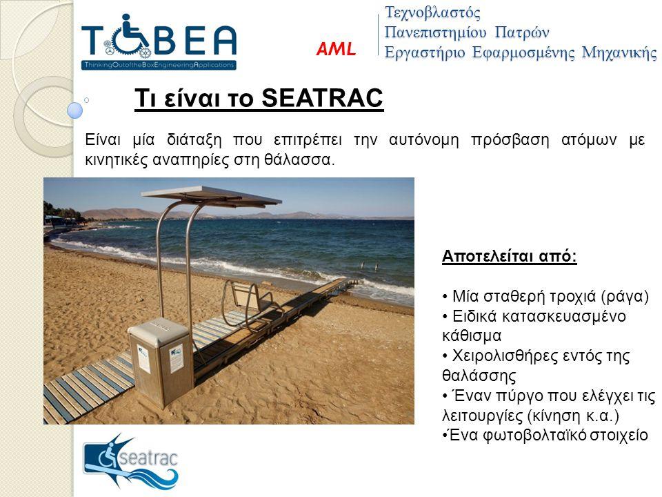 Αποτελείται από: Μία σταθερή τροχιά (ράγα) Ειδικά κατασκευασμένο κάθισμα Χειρολισθήρες εντός της θαλάσσης Έναν πύργο που ελέγχει τις λειτουργίες (κίνηση κ.α.) Ένα φωτοβολταϊκό στοιχείο Τεχνοβλαστός Πανεπιστημίου Πατρών Εργαστήριο Εφαρμοσμένης Μηχανικής AML Τι είναι το SEATRAC Είναι μία διάταξη που επιτρέπει την αυτόνομη πρόσβαση ατόμων με κινητικές αναπηρίες στη θάλασσα.