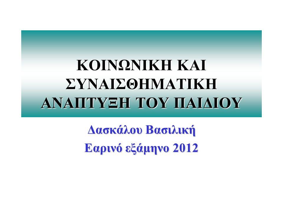 ΚΟΙΝΩΝΙΚΗ ΚΑΙ ΣΥΝΑΙΣΘΗΜΑΤΙΚΗ ΑΝΑΠΤΥΞΗ ΤΟΥ ΠΑΙΔΙΟΥ Δασκάλου Βασιλική Εαρινό εξάμηνο 2012