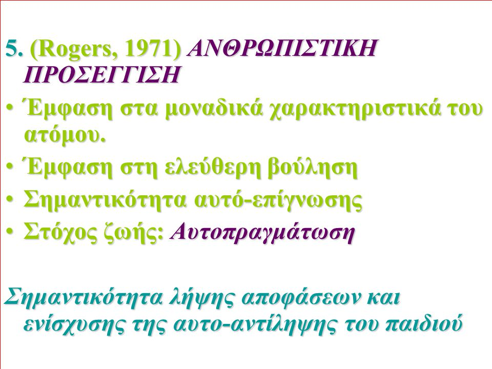 5. (Rogers, 1971) ΑΝΘΡΩΠΙΣΤΙΚΗ ΠΡΟΣΕΓΓΙΣΗ Έμφαση στα μοναδικά χαρακτηριστικά του ατόμου.Έμφαση στα μοναδικά χαρακτηριστικά του ατόμου. Έμφαση στη ελεύ
