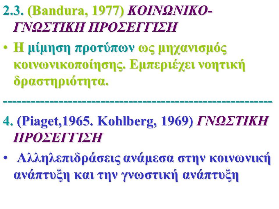 2.3. (Bandura, 1977) ΚΟΙΝΩΝΙΚΟ- ΓΝΩΣΤΙΚΗ ΠΡΟΣΕΓΓΙΣΗ Η μίμηση προτύπων ως μηχανισμός κοινωνικοποίησης. Εμπεριέχει νοητική δραστηριότητα.Η μίμηση προτύπ