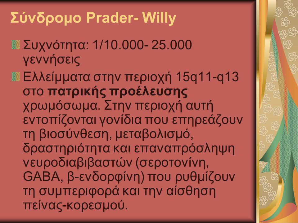 Σύνδρομο Prader- Willy Συχνότητα: 1/10.000- 25.000 γεννήσεις Ελλείμματα στην περιοχή 15q11-q13 στο πατρικής προέλευσης χρωμόσωμα. Στην περιοχή αυτή εν