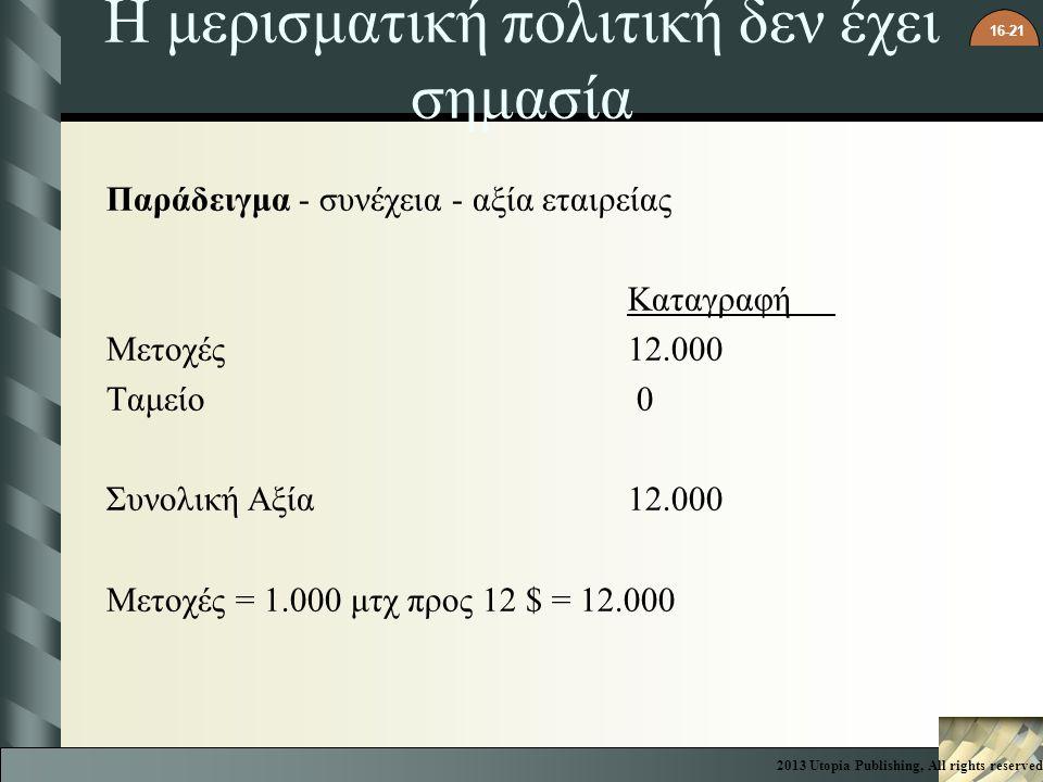 16-21 Η μερισματική πολιτική δεν έχει σημασία Παράδειγμα - συνέχεια - αξία εταιρείας Καταγραφή Μετοχές12.000 Ταμείο 0 Συνολική Αξία12.000 Μετοχές = 1.000 μτχ προς 12 $ = 12.000 2013 Utopia Publishing, All rights reserved