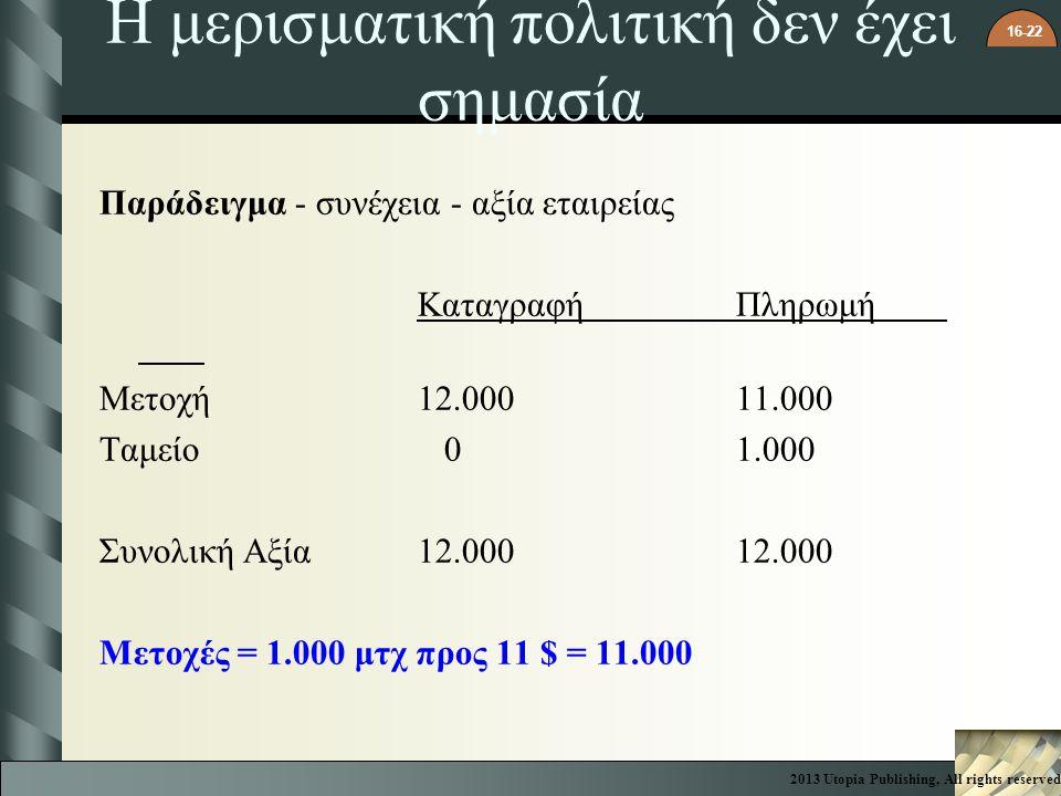 16-22 Η μερισματική πολιτική δεν έχει σημασία Παράδειγμα - συνέχεια - αξία εταιρείας ΚαταγραφήΠληρωμή Μετοχή12.00011.000 Ταμείο 01.000 Συνολική Αξία12.00012.000 Μετοχές = 1.000 μτχ προς 11 $ = 11.000 2013 Utopia Publishing, All rights reserved