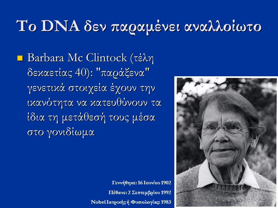 Το DNA δεν παραμένει αναλλοίωτο Barbara Mc Clintock (τέλη δεκαετίας 40):
