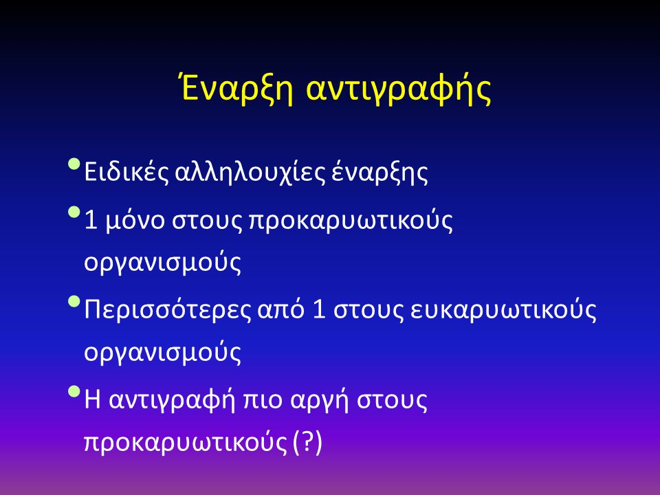Έναρξη αντιγραφής Ειδικές αλληλουχίες έναρξης 1 μόνο στους προκαρυωτικούς οργανισμούς Περισσότερες από 1 στους ευκαρυωτικούς οργανισμούς Η αντιγραφή π
