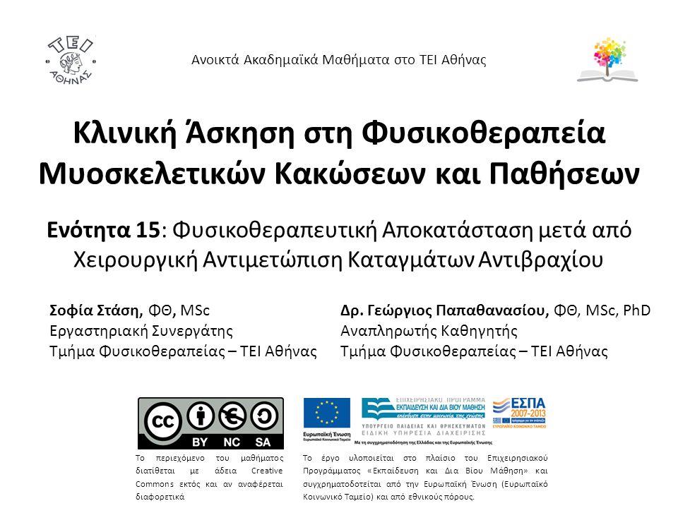 Κλινική Άσκηση στη Φυσικοθεραπεία Μυοσκελετικών Κακώσεων και Παθήσεων Ενότητα 15: Φυσικοθεραπευτική Αποκατάσταση μετά από Χειρουργική Αντιμετώπιση Καταγμάτων Αντιβραχίου Ανοικτά Ακαδημαϊκά Μαθήματα στο ΤΕΙ Αθήνας Το περιεχόμενο του μαθήματος διατίθεται με άδεια Creative Commons εκτός και αν αναφέρεται διαφορετικά Το έργο υλοποιείται στο πλαίσιο του Επιχειρησιακού Προγράμματος «Εκπαίδευση και Δια Βίου Μάθηση» και συγχρηματοδοτείται από την Ευρωπαϊκή Ένωση (Ευρωπαϊκό Κοινωνικό Ταμείο) και από εθνικούς πόρους.