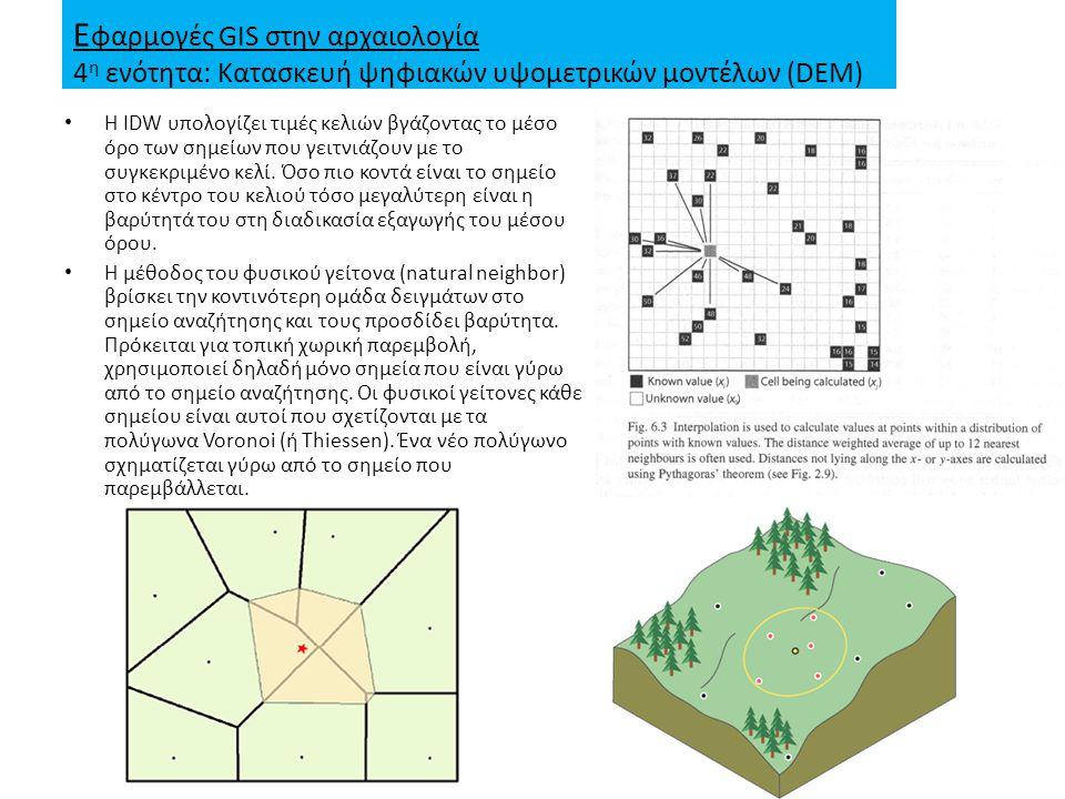 Ε φαρμογές GIS στην αρχαιολογία 4 η ενότητα: Κατασκευή ψηφιακών υψομετρικών μοντέλων (DEM) Η IDW υπολογίζει τιμές κελιών βγάζοντας το μέσο όρο των σημείων που γειτνιάζουν με το συγκεκριμένο κελί.