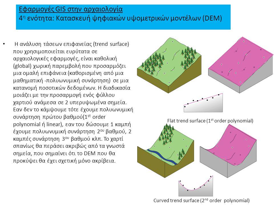 Εφαρμογές GIS στην αρχαιολογία 4 η ενότητα: Κατασκευή ψηφιακών υψομετρικών μοντέλων (DEM) H ανάλυση τάσεων επιφανείας (trend surface) που χρησιμοποιείται ευρύτατα σε αρχαιολογικές εφαρμογές, είναι καθολική (global) χωρική παρεμβολή που προσαρμόζει μια ομαλή επιφάνεια (καθορισμένη από μια μαθηματική -πολυωνυμική συνάρτηση) σε μια κατανομή ποσοτικών δεδομένων.
