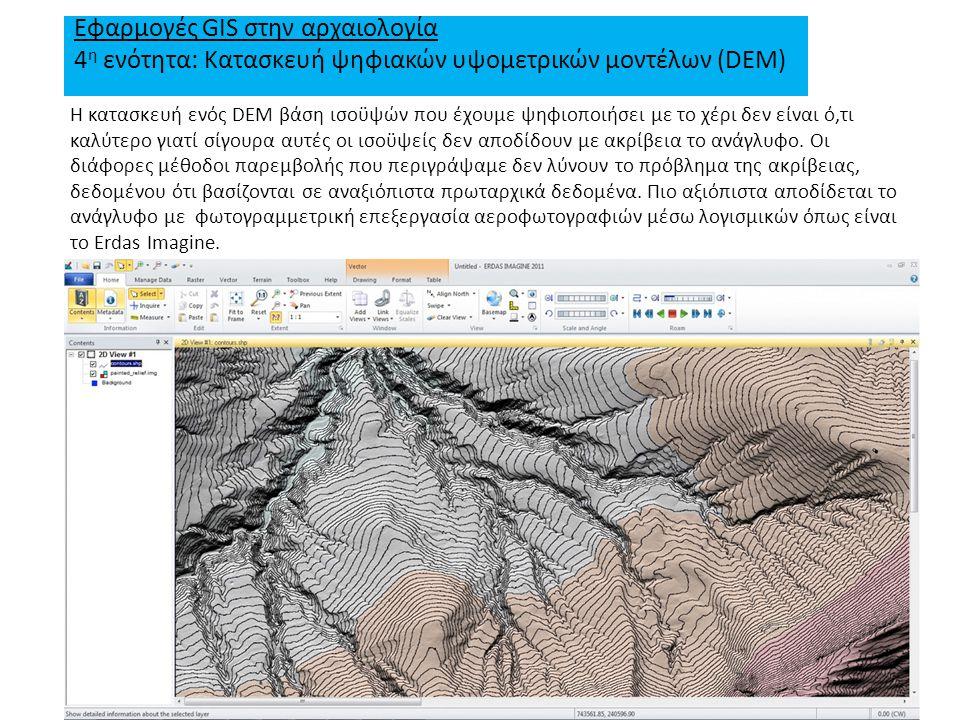 Εφαρμογές GIS στην αρχαιολογία 4 η ενότητα: Κατασκευή ψηφιακών υψομετρικών μοντέλων (DEM) Η κατασκευή ενός DEM βάση ισοϋψών που έχουμε ψηφιοποιήσει με το χέρι δεν είναι ό,τι καλύτερο γιατί σίγουρα αυτές οι ισοϋψείς δεν αποδίδουν με ακρίβεια το ανάγλυφο.