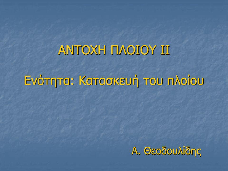 ΑΝΤΟΧΗ ΠΛΟΙΟΥ ΙI Eνότητα: Κατασκευή του πλοίου Α. Θεοδουλίδης
