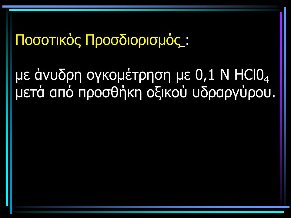Ποσοτικός Προσδιορισμός : με άνυδρη ογκομέτρηση με 0,1 Ν ΗCl0 4 μετά από προσθήκη οξικού υδραργύρου.