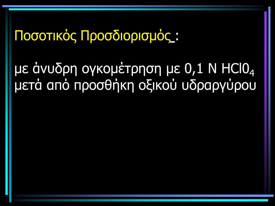 Ποσοτικός Προσδιορισμός : με άνυδρη ογκομέτρηση με 0,1 Ν ΗCl0 4 μετά από προσθήκη οξικού υδραργύρου