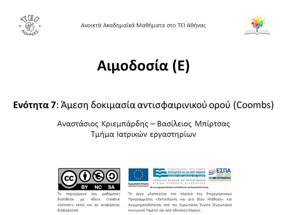 Αιμοδοσία (E) Ενότητα 7: Άμεση δοκιμασία αντισφαιρινικού ορού (Coombs) Αναστάσιος Κριεμπάρδης – Βασίλειος Μπίρτσας Τμήμα Ιατρικών εργαστηρίων Ανοικτά Ακαδημαϊκά Μαθήματα στο ΤΕΙ Αθήνας Το περιεχόμενο του μαθήματος διατίθεται με άδεια Creative Commons εκτός και αν αναφέρεται διαφορετικά Το έργο υλοποιείται στο πλαίσιο του Επιχειρησιακού Προγράμματος «Εκπαίδευση και Δια Βίου Μάθηση» και συγχρηματοδοτείται από την Ευρωπαϊκή Ένωση (Ευρωπαϊκό Κοινωνικό Ταμείο) και από εθνικούς πόρους.