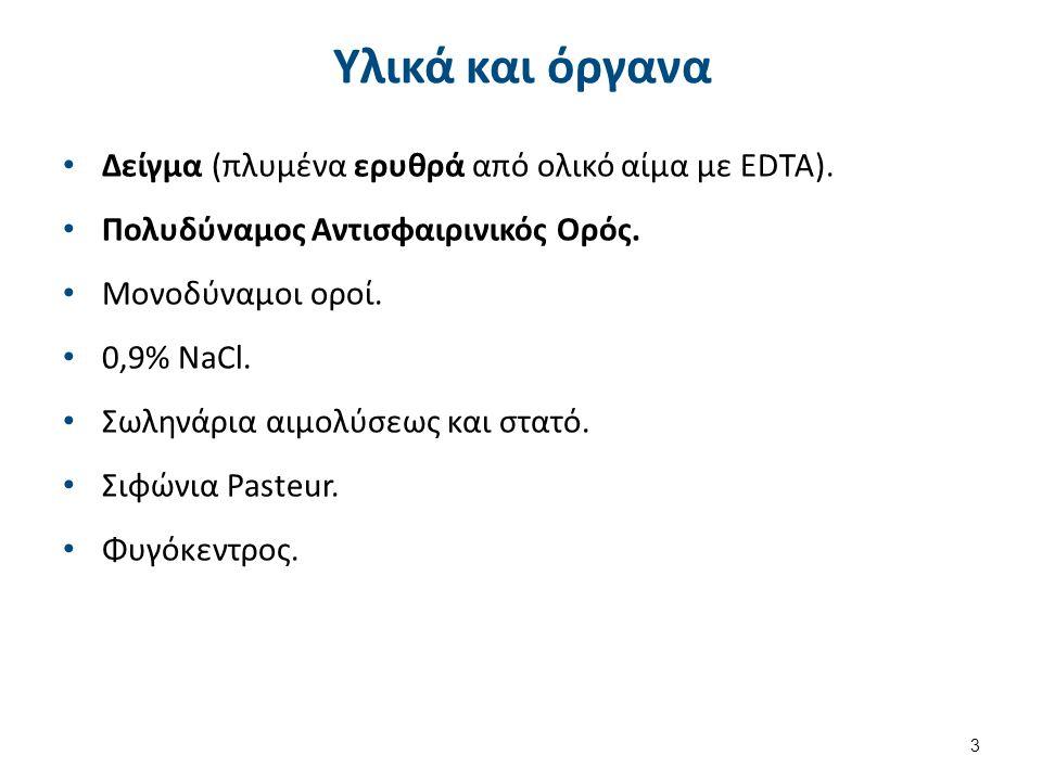 Υλικά και όργανα Δείγμα (πλυμένα ερυθρά από ολικό αίμα με EDTA). Πολυδύναμος Αντισφαιρινικός Ορός. Μονοδύναμοι οροί. 0,9% NaCl. Σωληνάρια αιμολύσεως κ