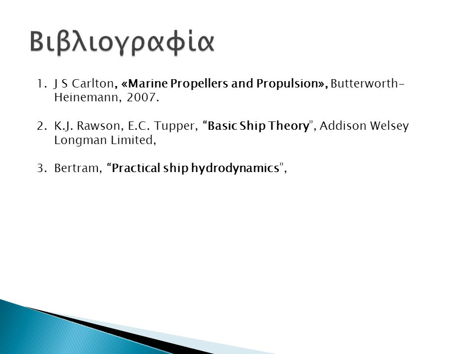 "1.J S Carlton, «Marine Propellers and Propulsion», Butterworth- Heinemann, 2007. 2.K.J. Rawson, E.C. Tupper, ""Basic Ship Theory"", Addison Welsey Longm"