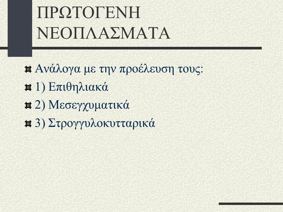 ΠΡΩΤΟΓΕΝΗ ΝΕΟΠΛΑΣΜΑΤΑ Ανάλογα με την προέλευση τους: 1) Επιθηλιακά 2) Μεσεγχυματικά 3) Στρογγυλοκυτταρικά
