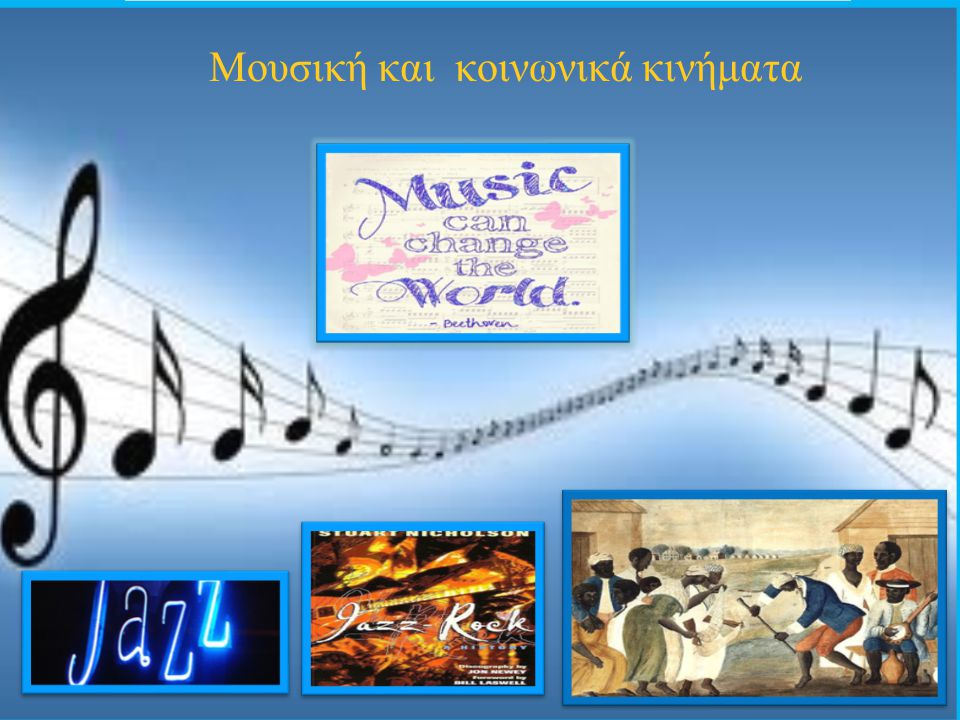 Μουσικά κινήματα Σ΄ όλα τα κοινωνικά κινήματα από του 19ου αιώνα για την κατάργηση της δουλείας έως τα εργατικά κινήματα του 20ού, η μουσική και το τραγούδι διαμόρφωσαν το ιδεολογικό περιεχόμενο των κινημάτων.