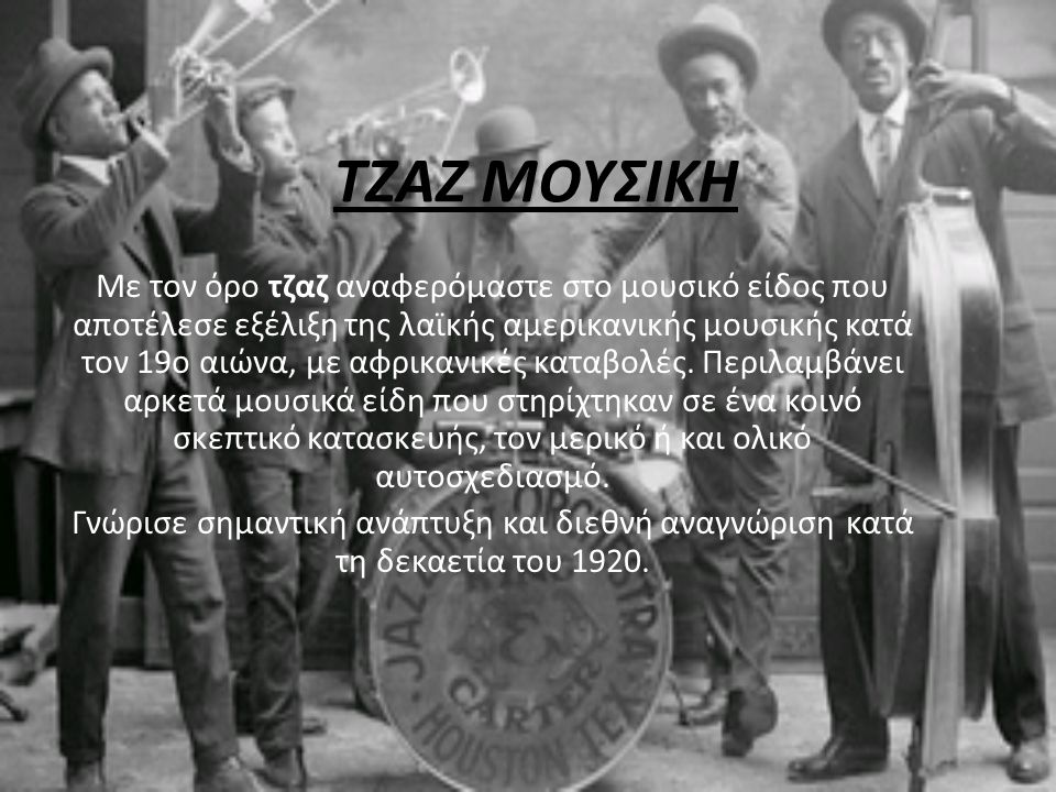 TΖΑΖ ΜΟΥΣΙΚΗ Με τον όρο τζαζ αναφερόμαστε στο μουσικό είδος που αποτέλεσε εξέλιξη της λαϊκής αμερικανικής μουσικής κατά τον 19ο αιώνα, με αφρικανικές