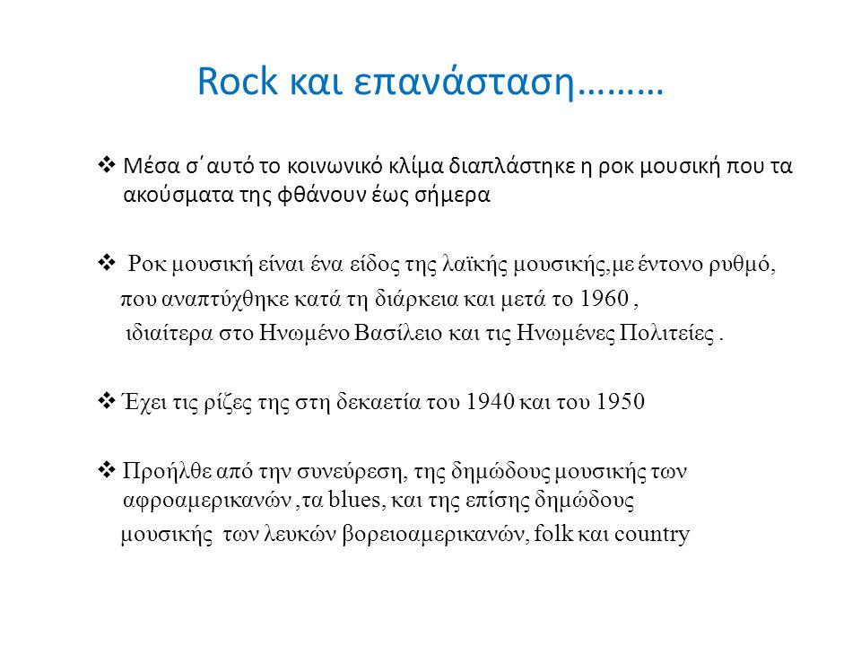 Rock και επανάσταση………  Μέσα σ΄αυτό το κοινωνικό κλίμα διαπλάστηκε η ροκ μουσική που τα ακούσματα της φθάνουν έως σήμερα  Ροκ μουσική είναι ένα είδο