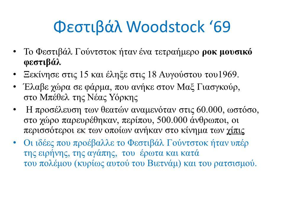 Φεστιβάλ Woodstock '69 Το Φεστιβάλ Γούντστοκ ήταν ένα τετραήμερο ροκ μουσικό φεστιβάλ Ξεκίνησε στις 15 και έληξε στις 18 Αυγούστου του1969. Έλαβε χώρα