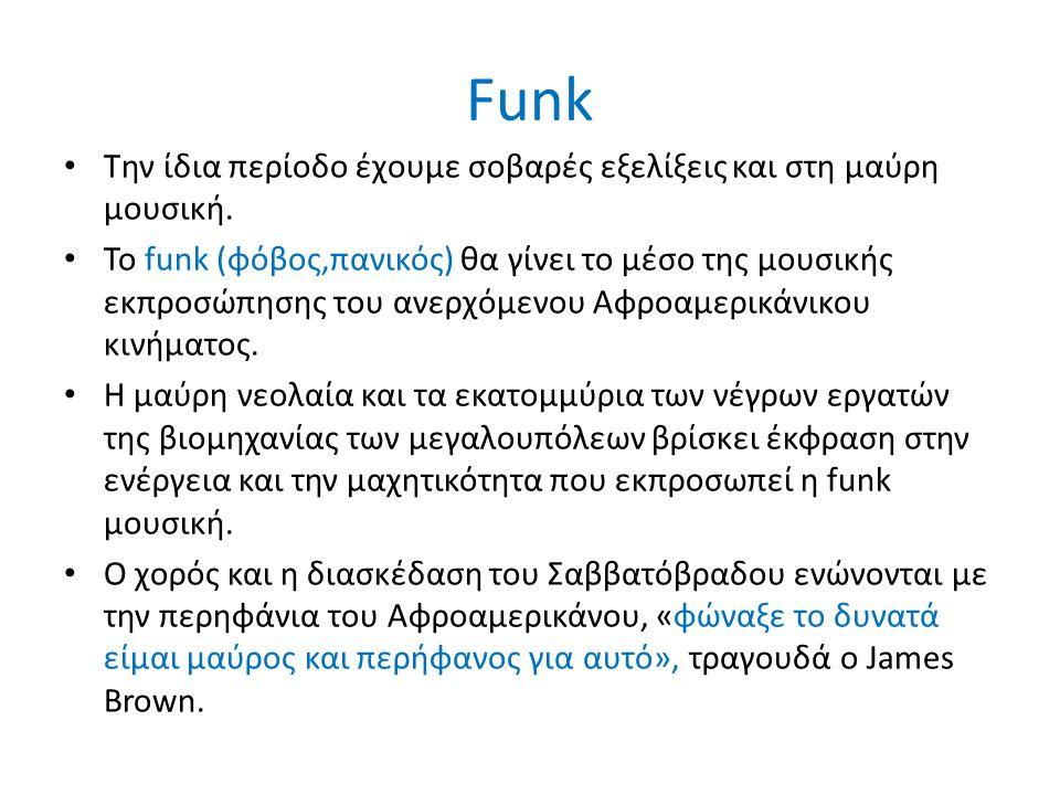 Funk Την ίδια περίοδο έχουμε σοβαρές εξελίξεις και στη μαύρη μουσική. Το funk (φόβος,πανικός) θα γίνει το μέσο της μουσικής εκπροσώπησης του ανερχόμεν