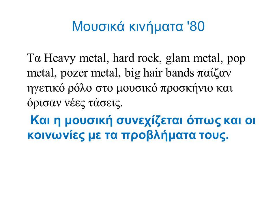Μουσικά κινήματα '80 Tα Heavy metal, hard rock, glam metal, pop metal, pozer metal, big hair bands παίζαν ηγετικό ρόλο στο μουσικό προσκήνιο και όρισα