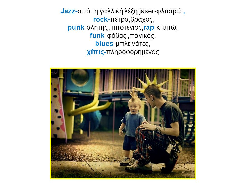 Jazz-από τη γαλλική λέξη jaser-φλυαρώ, rock-πέτρα,βράχος, punk-αλήτης,τιποτένιος,rap-κτυπώ, funk-φόβος,πανικός, blues-μπλέ νότες, χίπις-πληροφορημένος