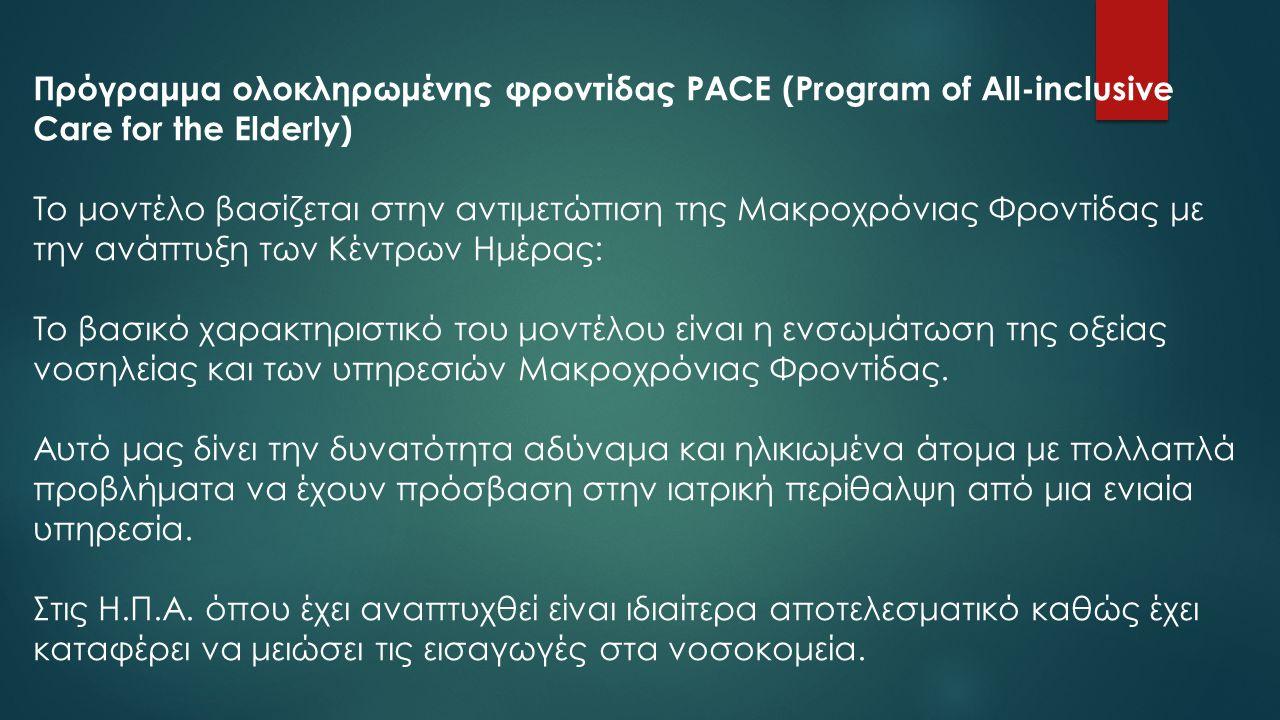 Πρόγραμμα ολοκληρωμένης φροντίδας PACE (Program of All-inclusive Care for the Elderly) Το μοντέλο βασίζεται στην αντιμετώπιση της Μακροχρόνιας Φροντίδ