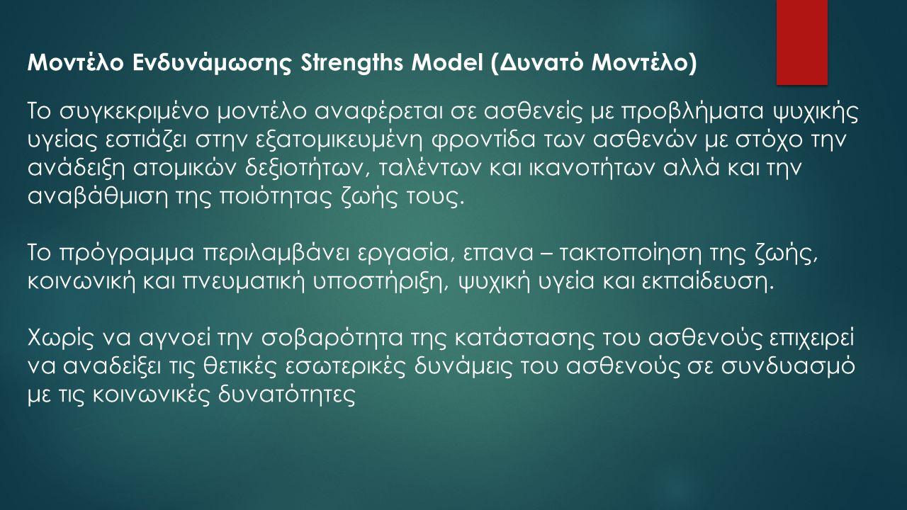 Μοντέλο Ενδυνάμωσης Strengths Model (Δυνατό Μοντέλο) Το συγκεκριμένο μοντέλο αναφέρεται σε ασθενείς με προβλήματα ψυχικής υγείας εστιάζει στην εξατομι