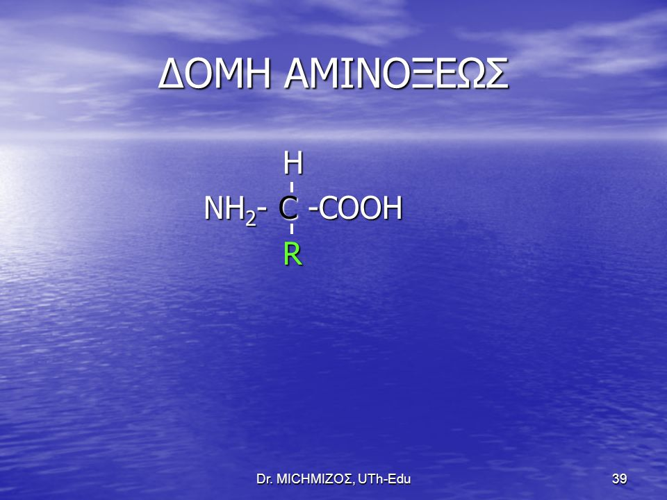 Dr. ΜΙCHΜΙΖΟΣ, UTh-Edu39 ΔΟΜΗ ΑΜΙΝΟΞΕΩΣ H H NΗ 2 - C -COOH NΗ 2 - C -COOH R R