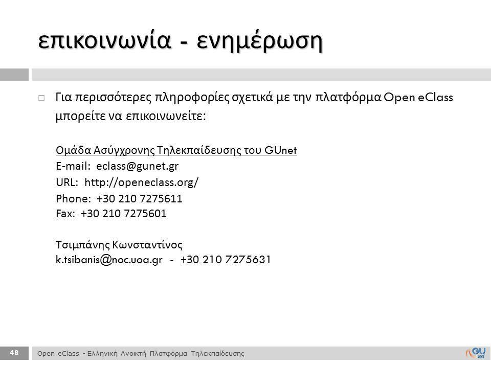 48  Για περισσότερες πληροφορίες σχετικά με την πλατφόρμα Open eClass μπορείτε να επικοινωνείτε : επικοινωνία - ενημέρωση Ομάδα Ασύγχρονης Τηλεκπαίδε