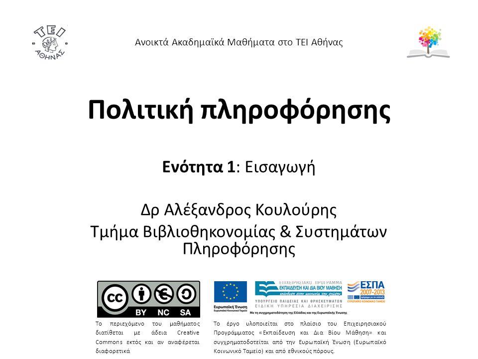 Πολιτική πληροφόρησης Ενότητα 1: Εισαγωγή Δρ Αλέξανδρος Κουλούρης Τμήμα Βιβλιοθηκονομίας & Συστημάτων Πληροφόρησης Ανοικτά Ακαδημαϊκά Μαθήματα στο ΤΕΙ Αθήνας Το περιεχόμενο του μαθήματος διατίθεται με άδεια Creative Commons εκτός και αν αναφέρεται διαφορετικά Το έργο υλοποιείται στο πλαίσιο του Επιχειρησιακού Προγράμματος «Εκπαίδευση και Δια Βίου Μάθηση» και συγχρηματοδοτείται από την Ευρωπαϊκή Ένωση (Ευρωπαϊκό Κοινωνικό Ταμείο) και από εθνικούς πόρους.
