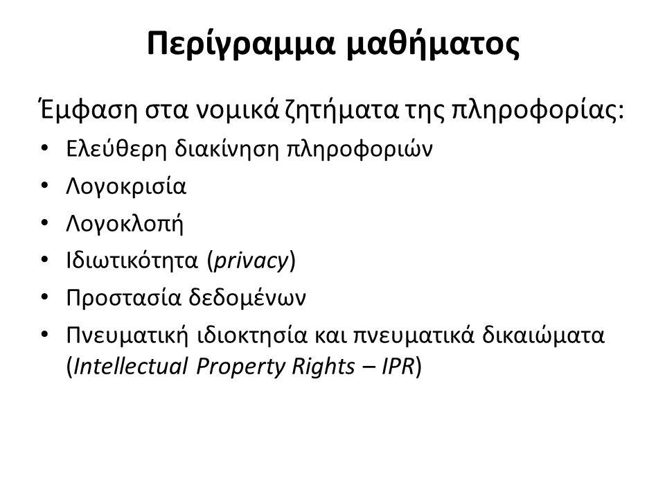 Περίγραμμα μαθήματος Έμφαση στα νομικά ζητήματα της πληροφορίας: Ελεύθερη διακίνηση πληροφοριών Λογοκρισία Λογοκλοπή Ιδιωτικότητα (privacy) Προστασία δεδομένων Πνευματική ιδιοκτησία και πνευματικά δικαιώματα (Intellectual Property Rights – IPR)