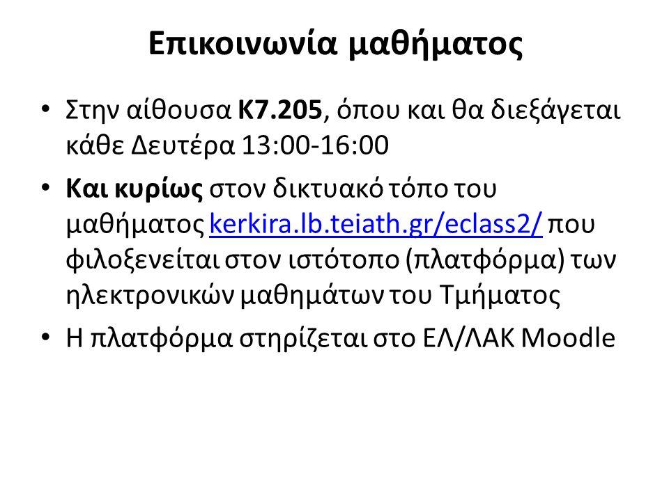 Επικοινωνία μαθήματος Στην αίθουσα Κ7.205, όπου και θα διεξάγεται κάθε Δευτέρα 13:00-16:00 Και κυρίως στον δικτυακό τόπο του μαθήματος kerkira.lb.teiath.gr/eclass2/ που φιλοξενείται στον ιστότοπο (πλατφόρμα) των ηλεκτρονικών μαθημάτων του Τμήματοςkerkira.lb.teiath.gr/eclass2/ Η πλατφόρμα στηρίζεται στο ΕΛ/ΛΑΚ Moodle