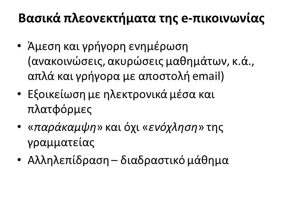 Βασικά πλεονεκτήματα της e-πικοινωνίας Άμεση και γρήγορη ενημέρωση (ανακοινώσεις, ακυρώσεις μαθημάτων, κ.ά., απλά και γρήγορα με αποστολή email) Εξοικείωση με ηλεκτρονικά μέσα και πλατφόρμες «παράκαμψη» και όχι «ενόχληση» της γραμματείας Αλληλεπίδραση – διαδραστικό μάθημα
