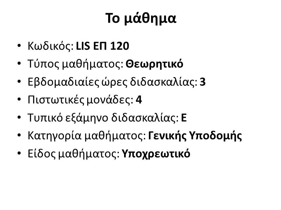 Το μάθημα Κωδικός: LIS ΕΠ 120 Τύπος μαθήματος: Θεωρητικό Εβδομαδιαίες ώρες διδασκαλίας: 3 Πιστωτικές μονάδες: 4 Τυπικό εξάμηνο διδασκαλίας: Ε Κατηγορί